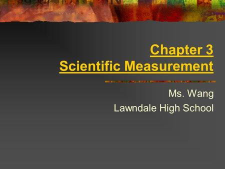 Chapter 3 Scientific Measurement Ms. Wang Lawndale High School.