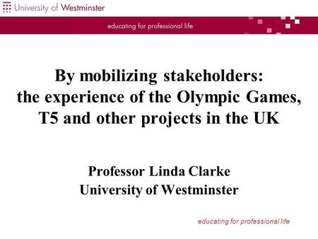 Educating for professional life By mobilizing stakeholders: the experience of the Olympic Games, T5 and other projects in the UK Professor Linda Clarke.