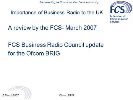 Representing the Communication Services Industry 12 March 2007Ofcom BRIG Importance of Business Radio to the UK A review by the FCS- March 2007 FCS Business.