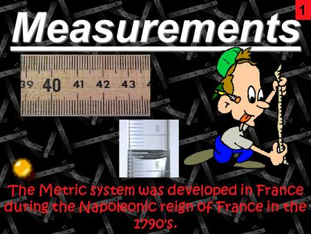 Measurements The Metric system was developed in France during the Napoleonic reign of France in the 1790's. 1.