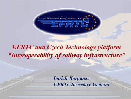 "EFRTC and Czech Technology platform ""Interoperability of railway infrastructure"" Imrich Korpanec EFRTC Secretary General."