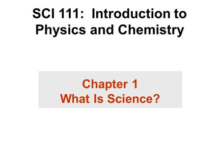 SCI 111: Introduction to Physics and Chemistry Chapter 1 What Is Science?