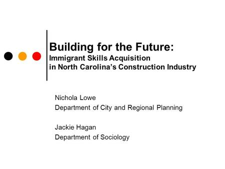 Building for the Future: Immigrant Skills Acquisition in North Carolina's Construction Industry Nichola Lowe Department of City and Regional Planning Jackie.