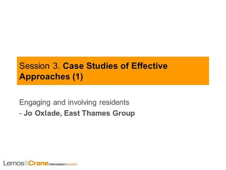 Session 3. Case Studies of Effective Approaches (1) Engaging and involving residents - Jo Oxlade, East Thames Group.