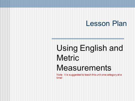 Lesson Plan Using English and Metric Measurements Note: it is suggested to teach this unit one category at a time!