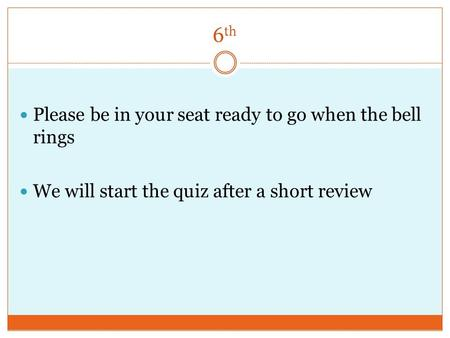 6 th Please be in your seat ready to go when the bell rings We will start the quiz after a short review.
