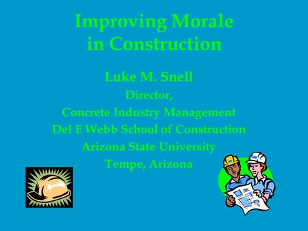 Improving Morale in Construction Luke M. Snell Director, Concrete Industry Management Del E Webb School of Construction Arizona State University Tempe,