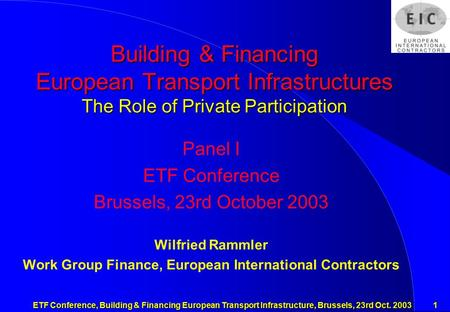 ETF Conference, Building & Financing European Transport Infrastructure, Brussels, 23rd Oct. 2003 1 Building & Financing European Transport Infrastructures.