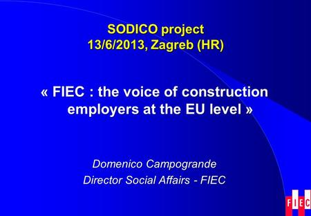 SODICO project 13/6/2013, Zagreb (HR) « FIEC : the voice of construction employers at the EU level » Domenico Campogrande Director Social Affairs - FIEC.
