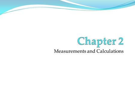 Measurements and Calculations. Measurements Numbers Quantitative observations Must consist a number and units E.g.