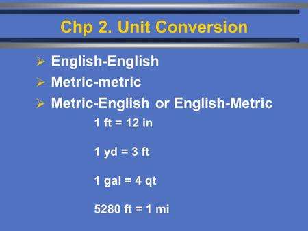 Chp 2. Unit Conversion  English-English  Metric-metric  Metric-English or English-Metric 1 ft = 12 in 1 yd = 3 ft 1 gal = 4 qt 5280 ft = 1 mi.