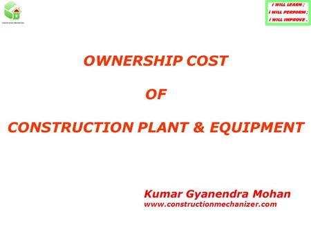 OWNERSHIP COST OF CONSTRUCTION PLANT & EQUIPMENT Kumar Gyanendra Mohan www.constructionmechanizer.com.