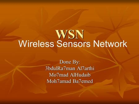 WSN Done By: 3bdulRa7man Al7arthi Mo7mad AlHudaib Moh7amad Ba7emed Wireless Sensors Network.