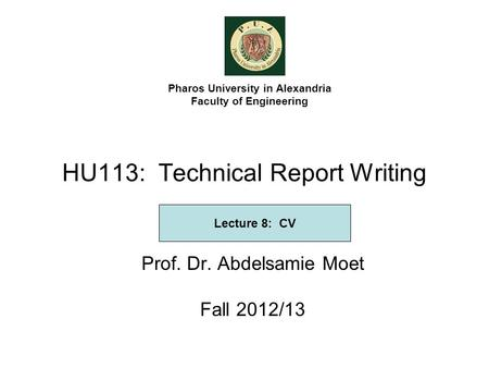HU113: Technical Report Writing Prof. Dr. Abdelsamie Moet Fall 2012/13 Pharos University in Alexandria Faculty of Engineering Lecture 8: CV.