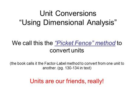 "Unit Conversions ""Using Dimensional Analysis"" We call this the ""Picket Fence"" method to convert units (the book calls it the Factor-Label method to convert."