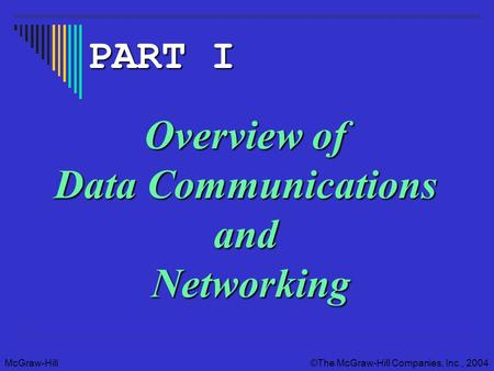 McGraw-Hill The McGraw-Hill Companies, Inc., 2004 Overview of Data Communications and Networking PART I.