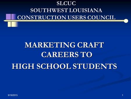 9/19/2015 1 SLCUC SOUTHWEST LOUISIANA CONSTRUCTION USERS COUNCIL MARKETING CRAFT CAREERS TO HIGH SCHOOL STUDENTS.