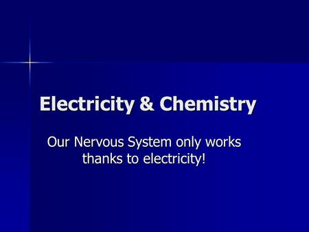 Electricity & Chemistry Our Nervous System only works thanks to electricity!