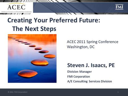© 2011 FMI Corporation1 Creating Your Preferred Future: The Next Steps Steven J. Isaacs, PE Division Manager FMI Corporation A/E Consulting Services Division.