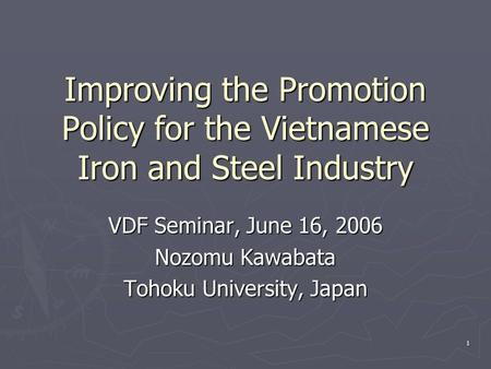 1 Improving the Promotion Policy for the Vietnamese Iron and Steel Industry VDF Seminar, June 16, 2006 Nozomu Kawabata Tohoku University, Japan.