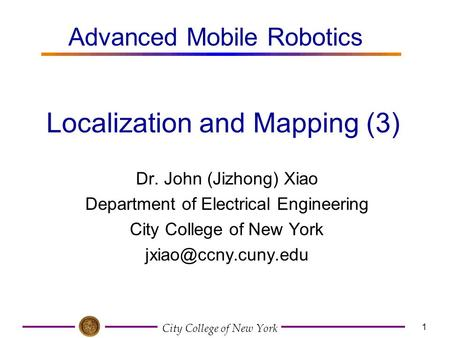 City College of New York 1 Dr. John (Jizhong) Xiao Department of Electrical Engineering City College of New York Localization and Mapping.