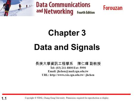 1.1 Chapter 3 Data and Signals Copyright © NDSL, Chang Gung University. Permission required for reproduction or display. 長庚大學資訊工程學系 陳仁暉 副教授 Tel: (03) 211-8800.