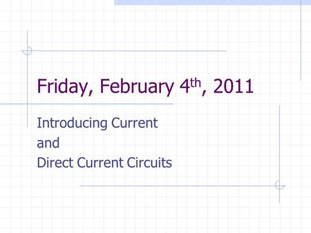 Friday, February 4 th, 2011 Introducing Current and Direct Current Circuits.