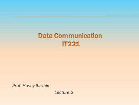 Prof. Hosny Ibrahim Lecture 2. 9/19/2015 Data Communication IT 221 By: Prof. Hosny M. Ibrahim 2.