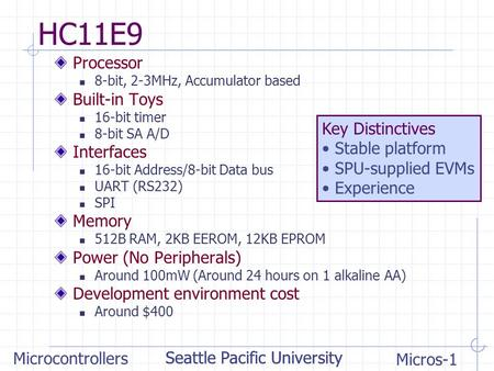 Seattle Pacific University Microcontrollers Micros-1 Seattle Pacific University HC11E9 Processor 8-bit, 2-3MHz, Accumulator based Built-in Toys 16-bit.