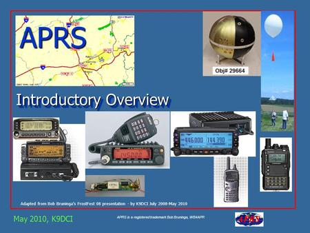 APRS is a registered trademark Bob Bruninga, WB4APR APRS Adapted from Bob Bruninga's FrostFest 08 presentation - by K9DCI July 2008-May 2010 May 2010,