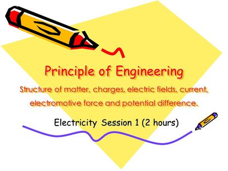 Principle of Engineering Structure of matter, charges, electric fields, current, electromotive force and potential difference. Electricity Session 1 (2.