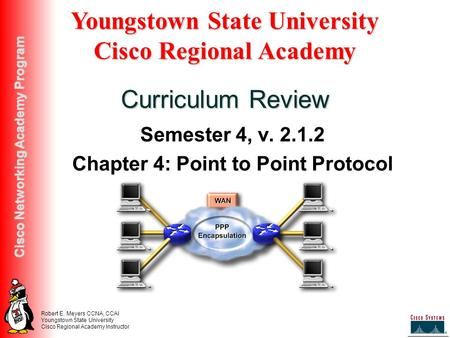 Robert E. Meyers CCNA, CCAI Youngstown State University Cisco Regional Academy Instructor Cisco Networking Academy Program Semester 4, v. 2.1.2 Chapter.