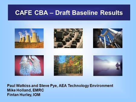 CAFE CBA – Draft Baseline Results Paul Watkiss and Steve Pye, AEA Technology Environment Mike Holland, EMRC Fintan Hurley, IOM.