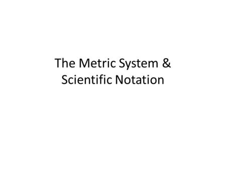 The Metric System & Scientific Notation. The Basic Units of The Metric System MeasurementMeasure LengthMeter (m) Capacity/VolumeLiter (L) WeightGram (g)