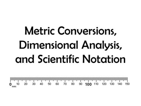 Metric Conversions, Dimensional Analysis, and Scientific Notation.