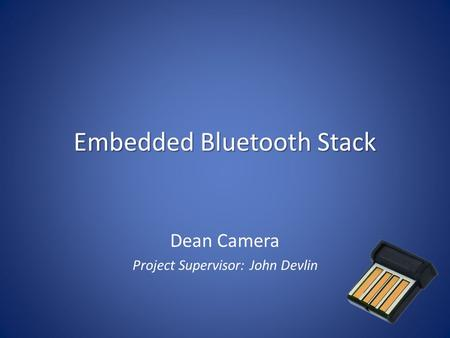 Embedded Bluetooth Stack Dean Camera Project Supervisor: John Devlin.