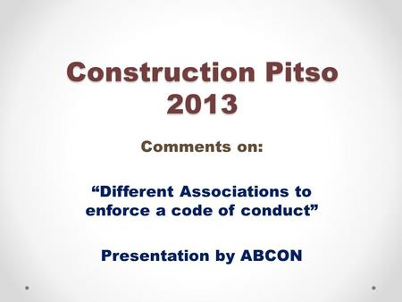 "Construction Pitso 2013 Comments on: ""Different Associations to enforce a code of conduct"" Presentation by ABCON."