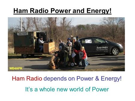Ham Radio Power and Energy! Ham Radio depends on Power & Energy! It's a whole new world of Power.