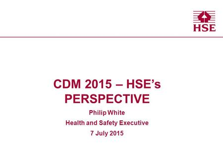 CDM 2015 – HSE's PERSPECTIVE Philip White Health and Safety Executive 7 July 2015.