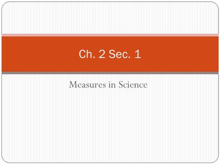 Measures in Science Ch. 2 Sec. 1. Metric System & SI Units French Scientists adopted metric system in 1795 Metric system uses powers of 10 10 millimeter.