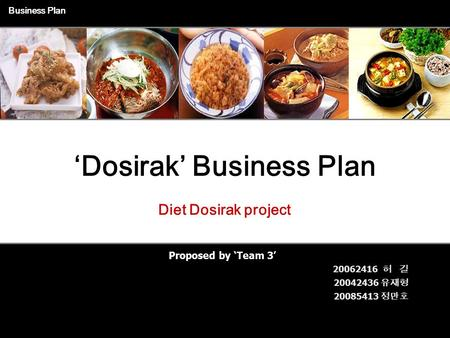 1 Proposed by 'Team 3' Business Plan Diet Dosirak project 'Dosirak' Business Plan 20062416 허 길 20042436 유재형 20085413 정만호.