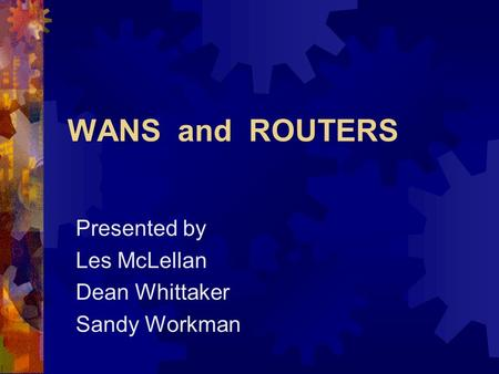 WANS and ROUTERS Presented by Les McLellan Dean Whittaker Sandy Workman.