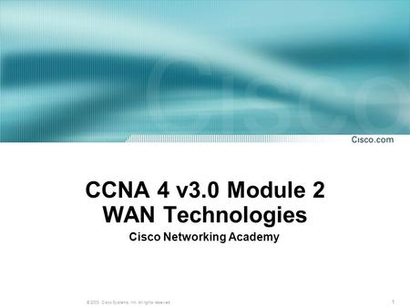 1 © 2003, Cisco Systems, Inc. All rights reserved. CCNA 4 v3.0 Module 2 WAN Technologies Cisco Networking Academy.