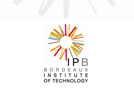 IPB : 8 graduate schools of engineering 5 internal schools and 3 schools under a cooperation agreement Bordeaux Institute of Technology ENSC-IPB Graduate.