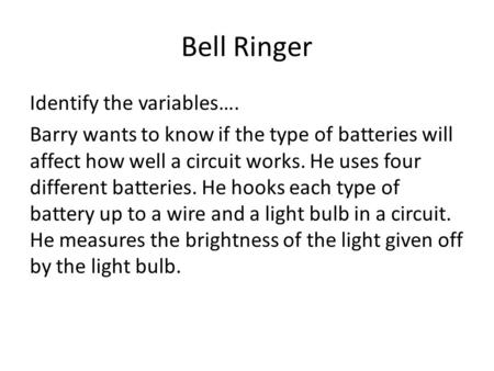 Bell Ringer Identify the variables…. Barry wants to know if the type of batteries will affect how well a circuit works. He uses four different batteries.