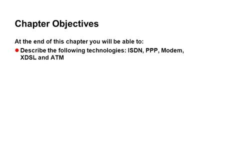 Chapter Objectives At the end of this chapter you will be able to: Describe the following technologies: ISDN, PPP, Modem, XDSL and ATM.