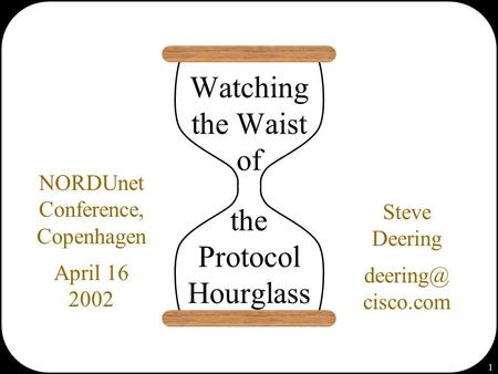 1 Watching the Waist of the Protocol Hourglass Steve Deering cisco.com NORDUnet Conference, Copenhagen April 16 2002.