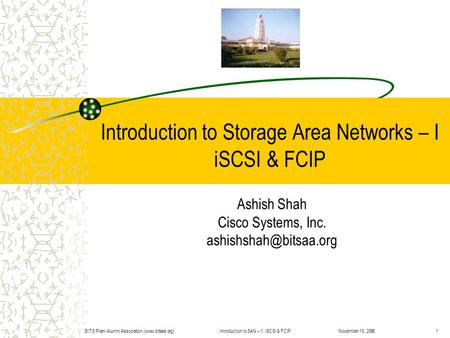 Introduction to SAN – 1: iSCSI & FCIPBITS Pilani Alumni Association (www.bitsaa.org)1November 19, 2006 Introduction to Storage Area Networks – I iSCSI.
