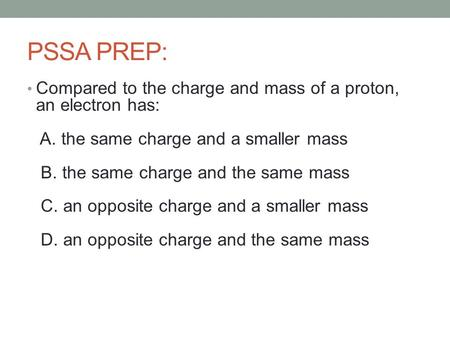 PSSA PREP: Compared to the charge and mass of a proton, an electron has: A. the same charge and a smaller mass B. the same charge and the same mass C.