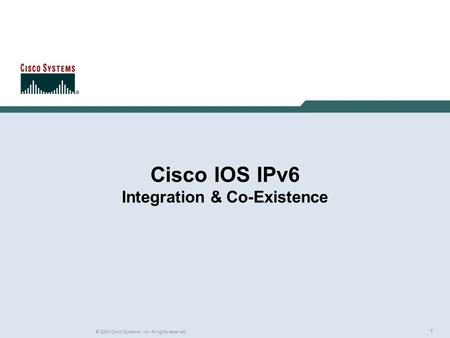 1 © 2004 Cisco Systems, Inc. All rights reserved. Cisco IOS IPv6 Integration & Co-Existence.